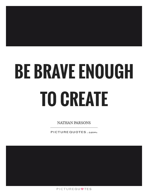 Be brave enough to create Picture Quote #1