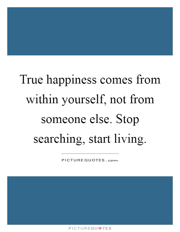True happiness comes from within yourself, not from someone else. Stop searching, start living Picture Quote #1