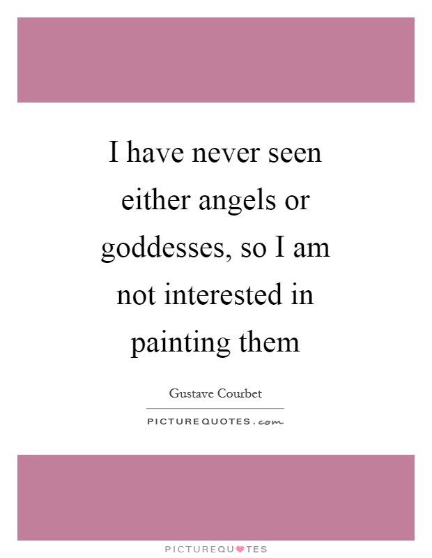 I have never seen either angels or goddesses, so I am not interested in painting them Picture Quote #1