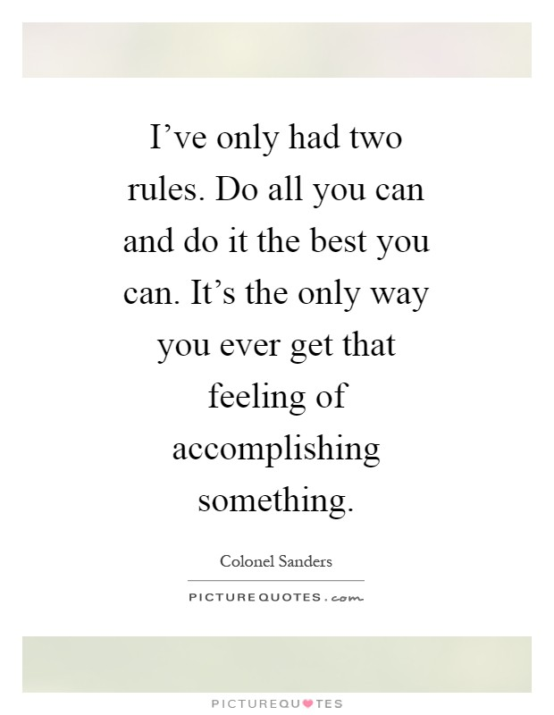 I've only had two rules. Do all you can and do it the best you can. It's the only way you ever get that feeling of accomplishing something Picture Quote #1