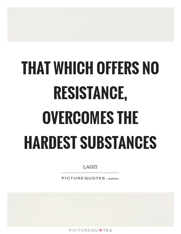 That which offers no resistance, overcomes the hardest substances Picture Quote #1