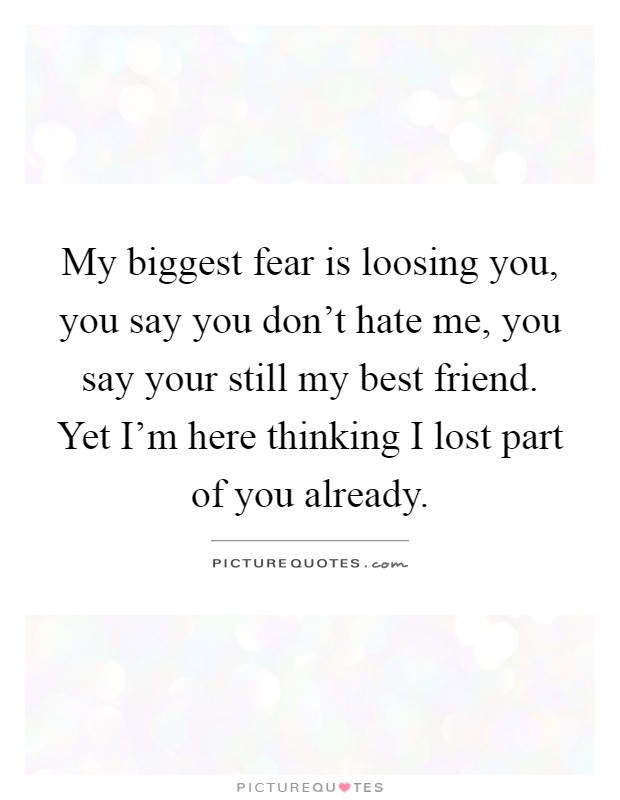 My biggest fear is loosing you, you say you don't hate me, you
