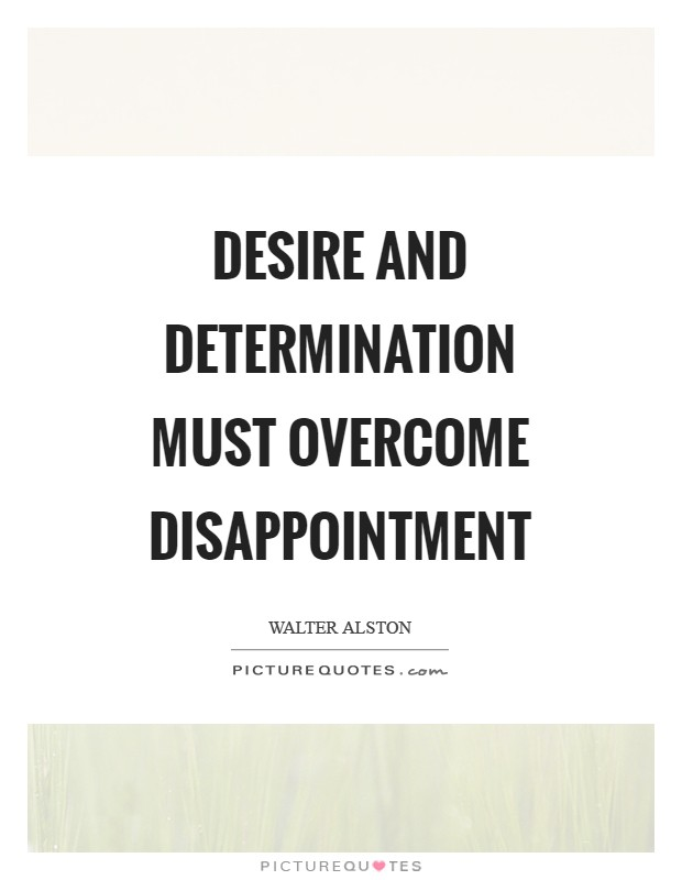 Desire and determination must overcome disappointment Picture Quote #1