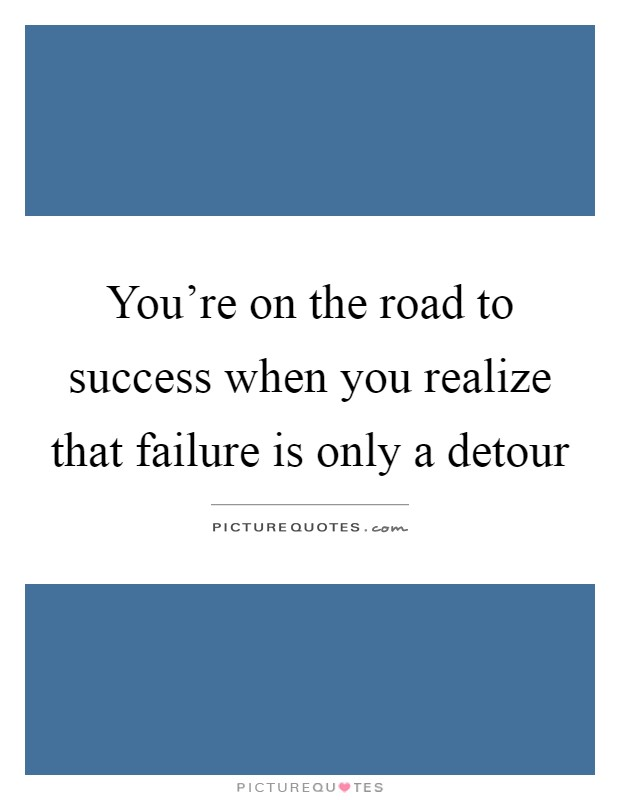 You're on the road to success when you realize that failure is only a detour Picture Quote #1