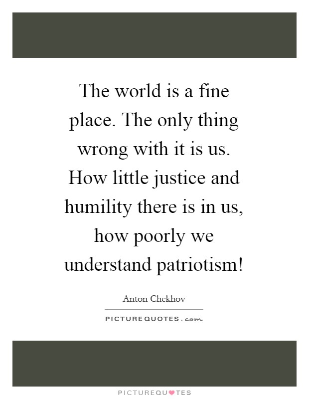 The world is a fine place. The only thing wrong with it is us. How little justice and humility there is in us, how poorly we understand patriotism! Picture Quote #1