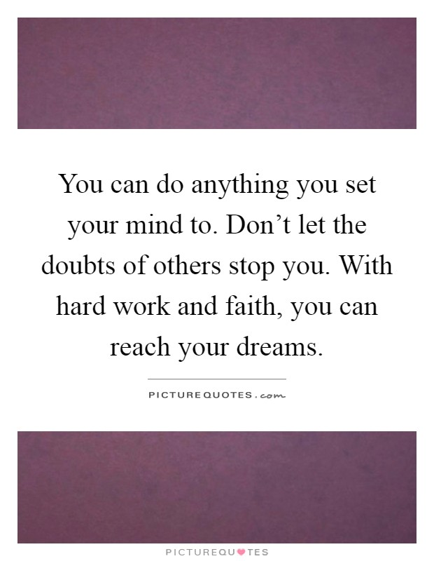 You can do anything you set your mind to. Don't let the doubts of others stop you. With hard work and faith, you can reach your dreams Picture Quote #1