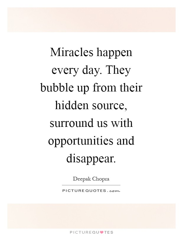 Miracles happen every day. They bubble up from their hidden source, surround us with opportunities and disappear Picture Quote #1