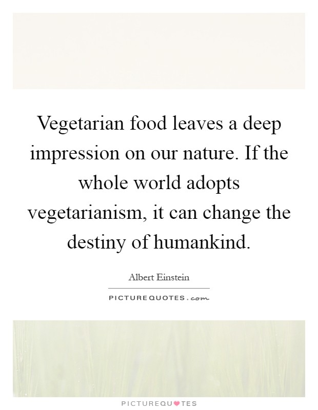 Vegetarian food leaves a deep impression on our nature. If the whole world adopts vegetarianism, it can change the destiny of humankind Picture Quote #1