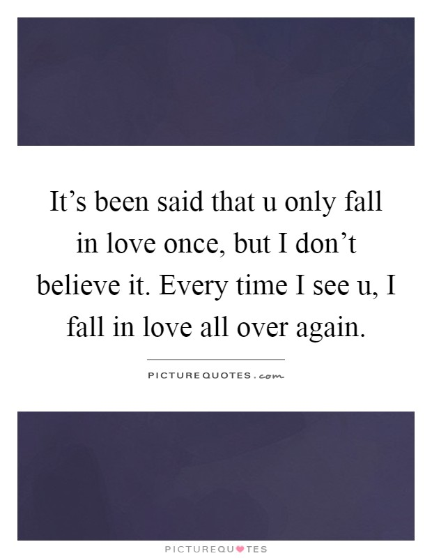 It's been said that u only fall in love once, but I don't believe it. Every time I see u, I fall in love all over again Picture Quote #1