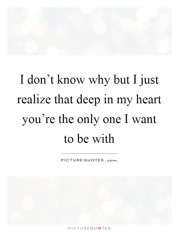 I don\'t know why but I just realize that deep in my heart ...