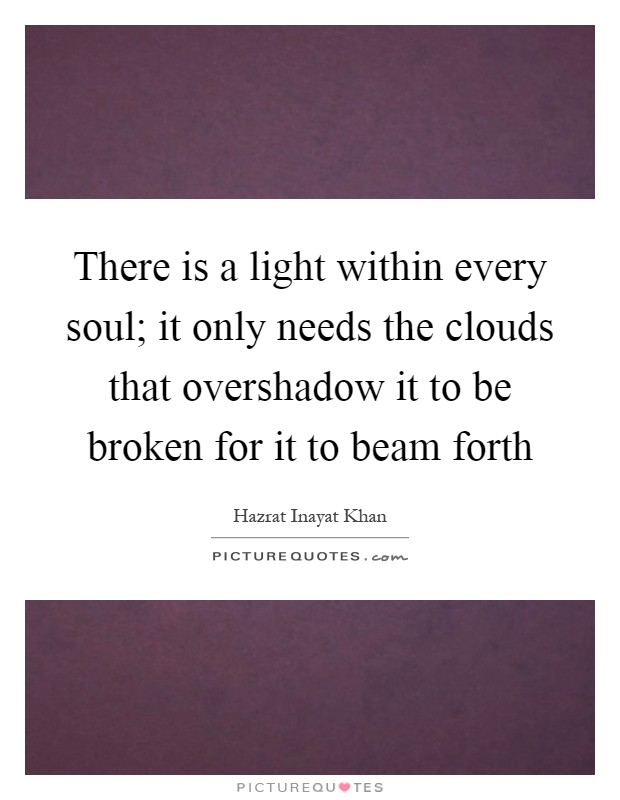 There is a light within every soul; it only needs the clouds that overshadow it to be broken for it to beam forth Picture Quote #1