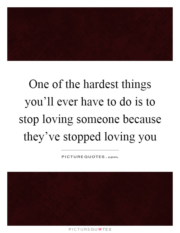 One of the hardest things you'll ever have to do is to stop loving someone because they've stopped loving you Picture Quote #1