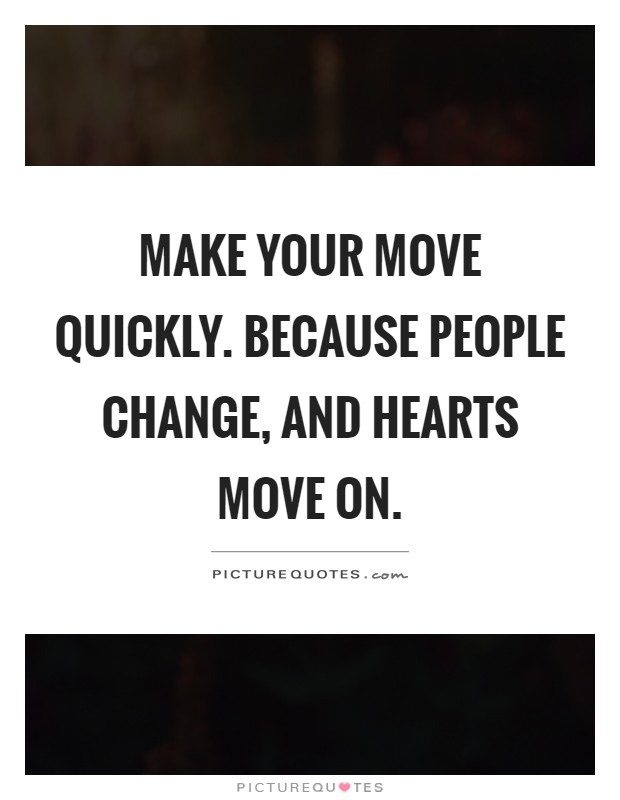 Make your move quickly. Because people change, and hearts move on Picture Quote #1