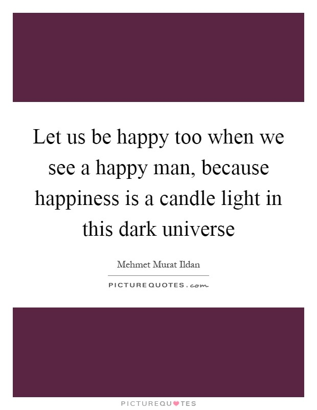 Let us be happy too when we see a happy man, because happiness is a candle light in this dark universe Picture Quote #1