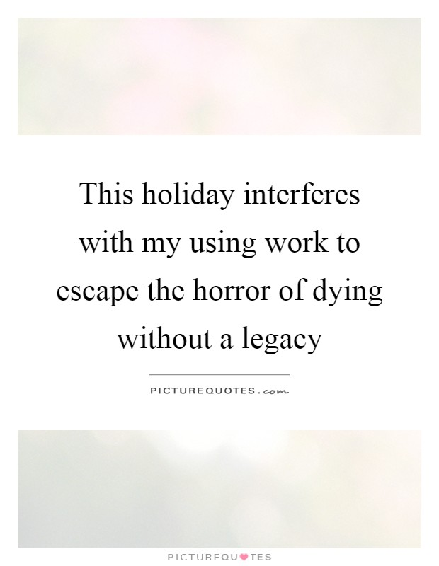 This holiday interferes with my using work to escape the horror of dying without a legacy Picture Quote #1