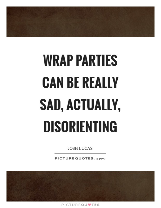 Wrap parties can be really sad, actually, disorienting Picture Quote #1
