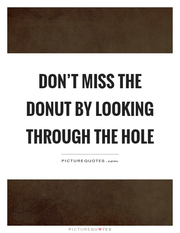 Don't miss the donut by looking through the hole Picture Quote #1