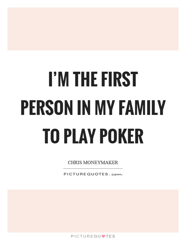 I'm the first person in my family to play poker Picture Quote #1