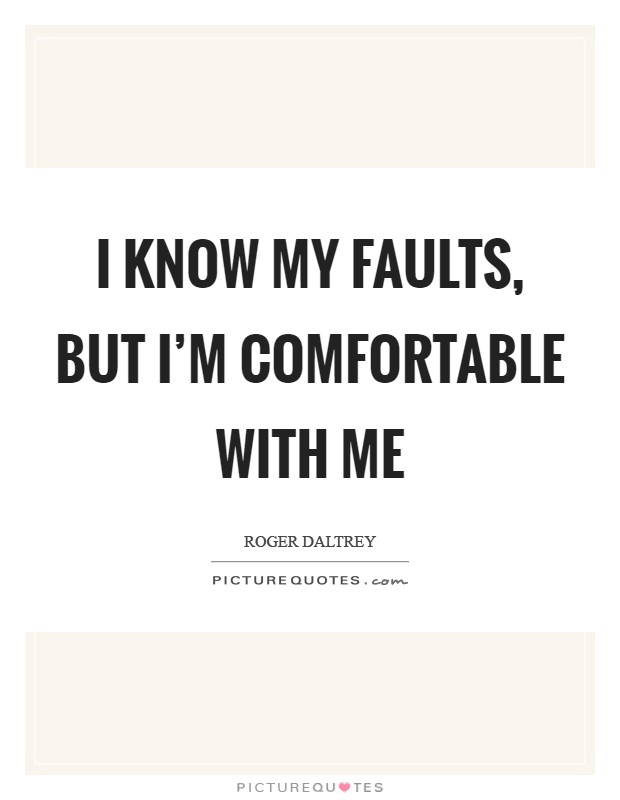 I know my faults, but I'm comfortable with me Picture Quote #1