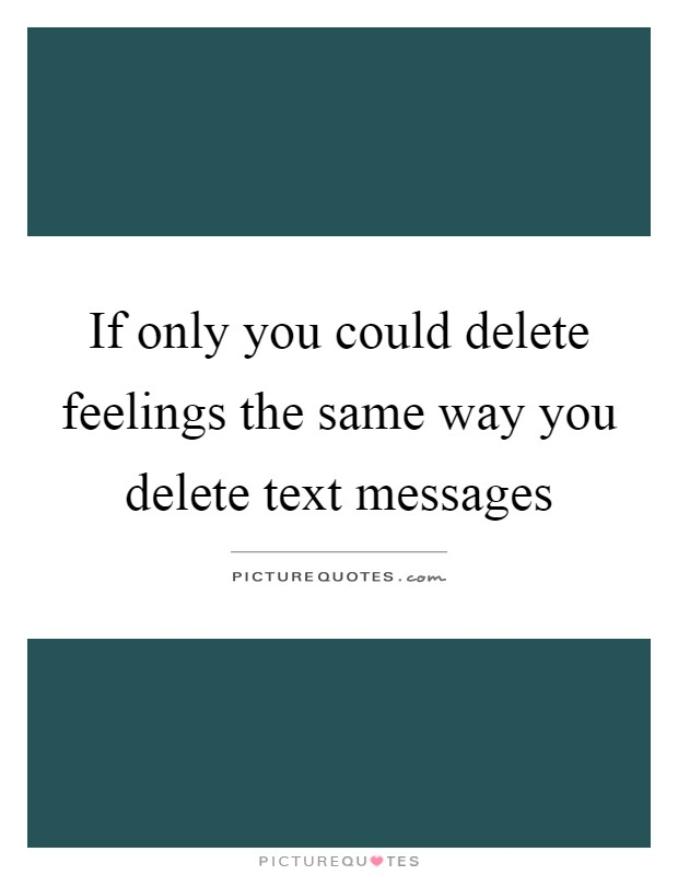 If only you could delete feelings the same way you delete text messages Picture Quote #1