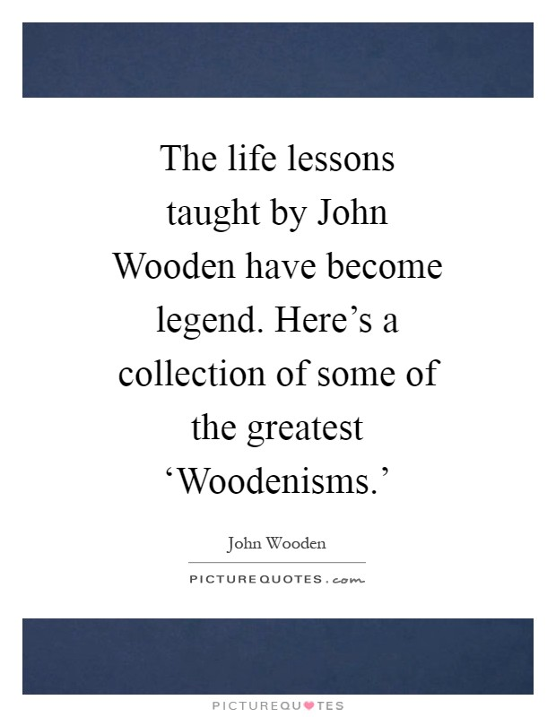 The life lessons taught by John Wooden have become legend. Here's a collection of some of the greatest 'Woodenisms.' Picture Quote #1