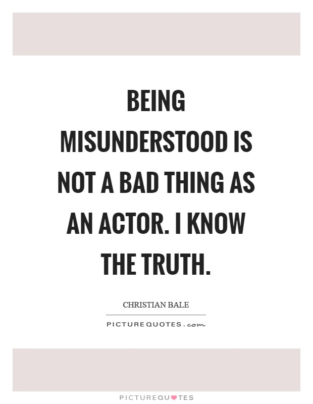 Being misunderstood is not a bad thing as an actor. I know the truth Picture Quote #1