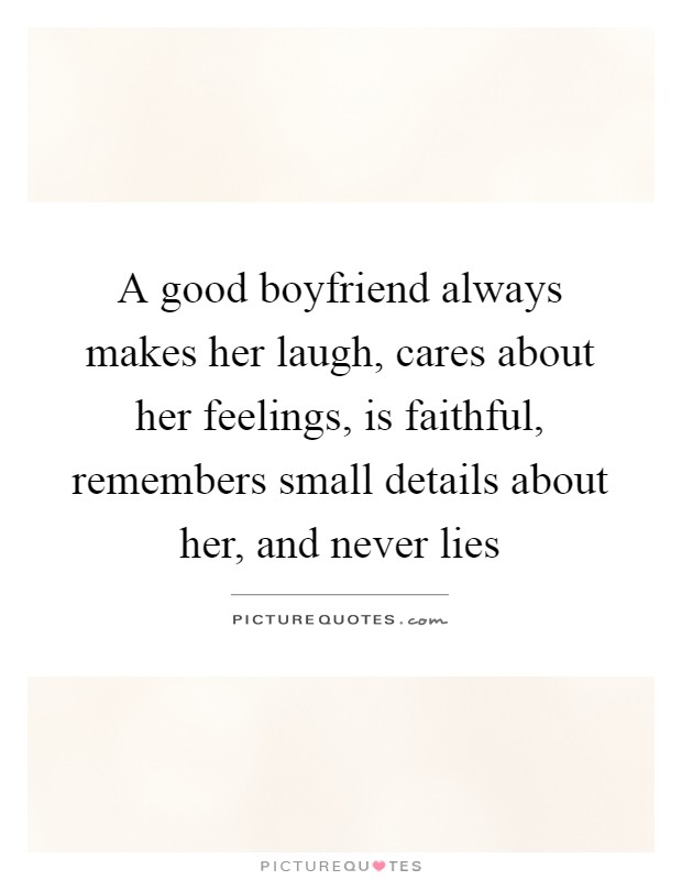 A good boyfriend always makes her laugh, cares about her feelings, is faithful, remembers small details about her, and never lies Picture Quote #1