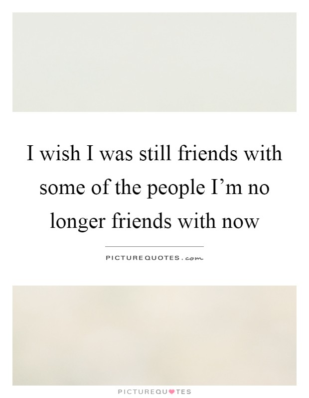 I wish I was still friends with some of the people I'm no longer friends with now Picture Quote #1