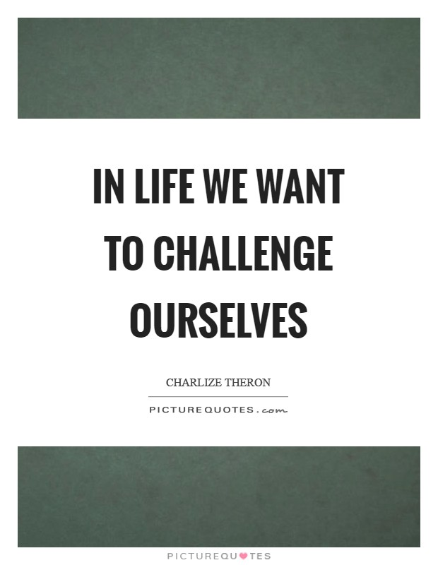 In life we want to challenge ourselves Picture Quote #1