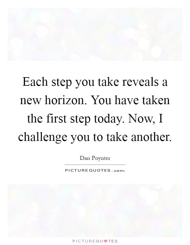 Each step you take reveals a new horizon. You have taken the first step today. Now, I challenge you to take another Picture Quote #1