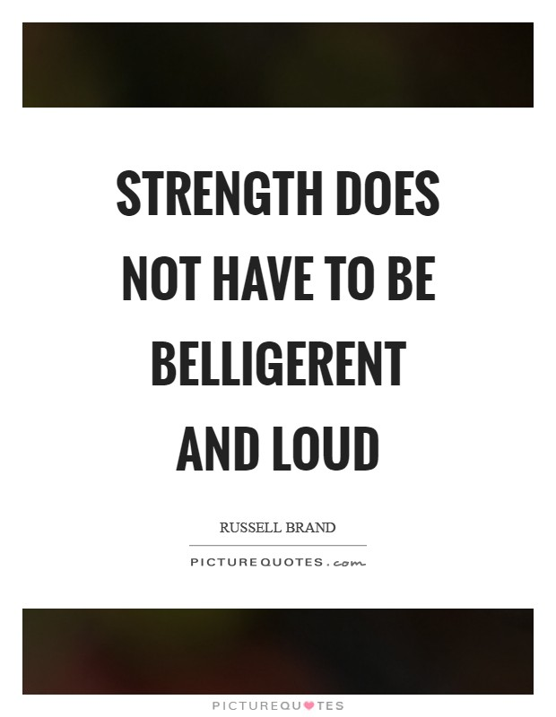 Strength does not have to be belligerent and loud Picture Quote #1