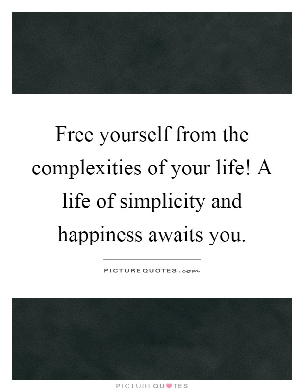 Free yourself from the complexities of your life! A life of simplicity and happiness awaits you Picture Quote #1