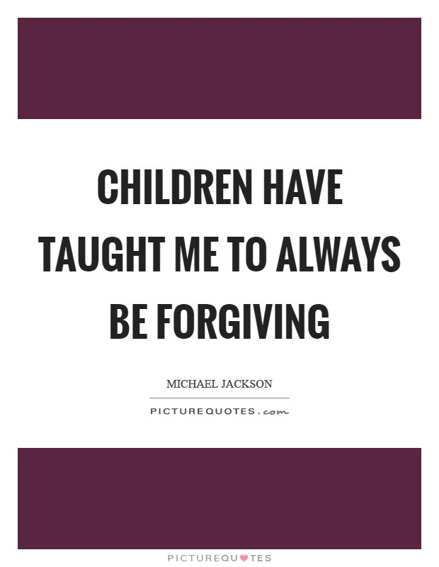 Children have taught me to always be forgiving Picture Quote #1