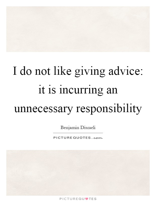 I do not like giving advice: it is incurring an unnecessary responsibility Picture Quote #1