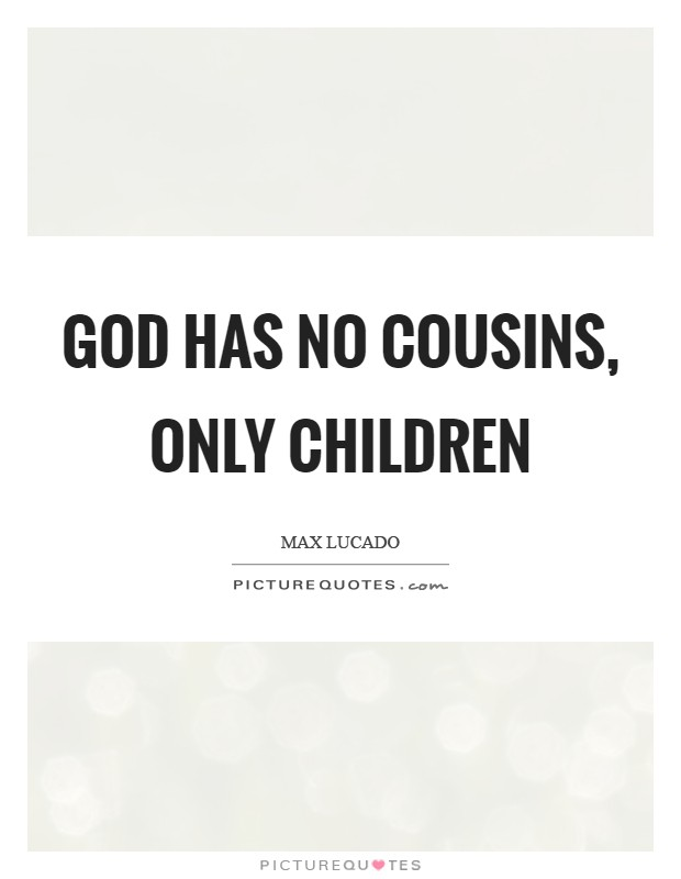 God has no cousins, only children Picture Quote #1