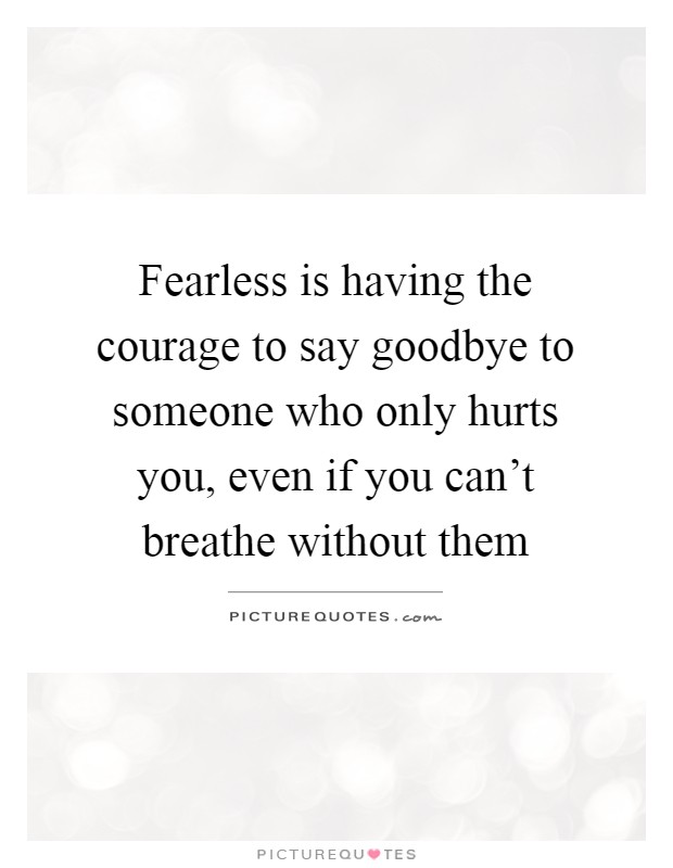 Fearless is having the courage to say goodbye to someone who only hurts you, even if you can't breathe without them Picture Quote #1