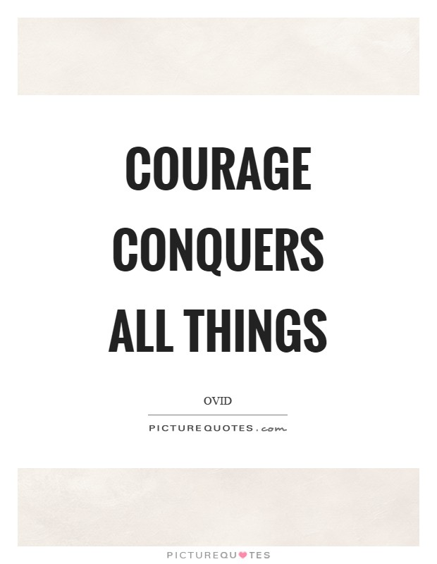 Courage conquers all things Picture Quote #1