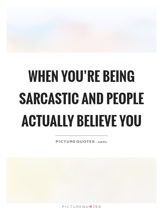 When you're being sarcastic and people actually believe you Picture Quote #1