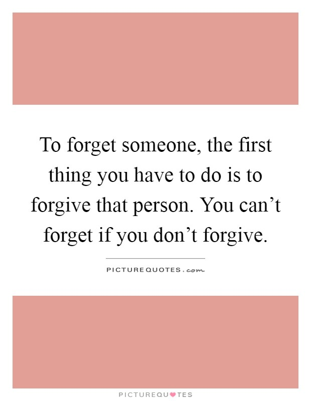 To forget someone, the first thing you have to do is to forgive that person. You can't forget if you don't forgive Picture Quote #1