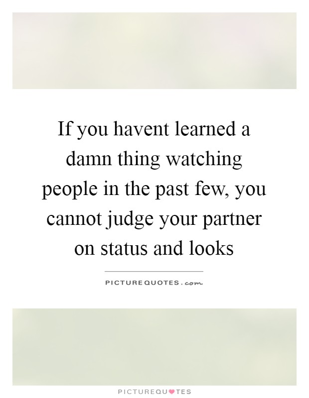 If you havent learned a damn thing watching people in the past few, you cannot judge your partner on status and looks Picture Quote #1