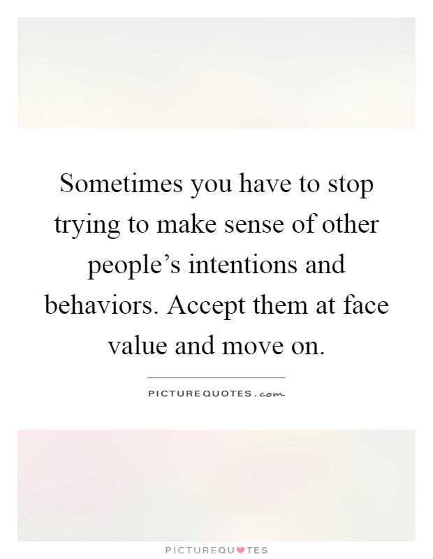 Sometimes you have to stop trying to make sense of other people's intentions and behaviors. Accept them at face value and move on Picture Quote #1