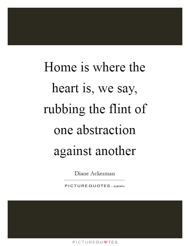 Home Is Where The Heart Is We Say Rubbing The Flint Of One