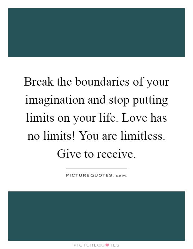 Break the boundaries of your imagination and stop putting limits on your life. Love has no limits! You are limitless. Give to receive Picture Quote #1