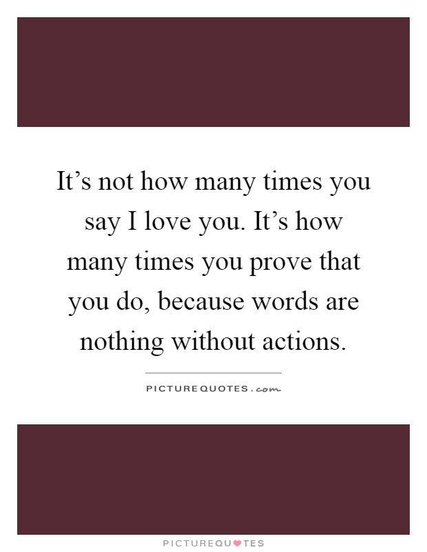 It's not how many times you say I love you. It's how many times you prove that you do, because words are nothing without actions Picture Quote #1