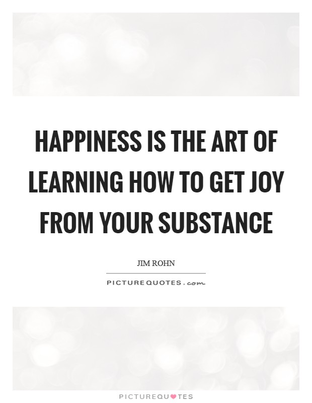 Happiness is the art of learning how to get joy from your substance Picture Quote #1