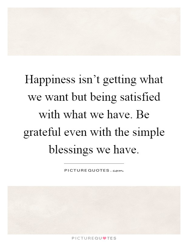 Happiness isn't getting what we want but being satisfied with what we have. Be grateful even with the simple blessings we have Picture Quote #1