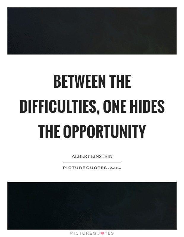 Between the difficulties, one hides the opportunity Picture Quote #1