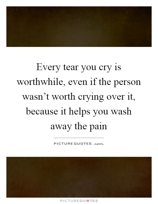 Every tear you cry is worthwhile, even if the person wasn't worth crying over it, because it helps you wash away the pain Picture Quote #1