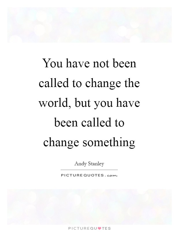 You have not been called to change the world, but you have been called to change something Picture Quote #1