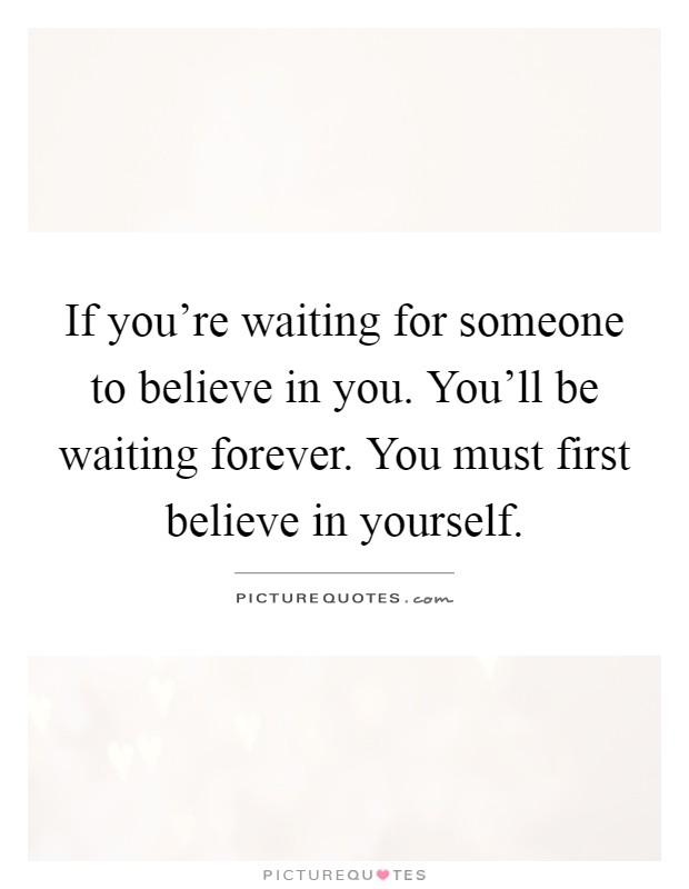 If you're waiting for someone to believe in you. You'll be waiting forever. You must first believe in yourself Picture Quote #1